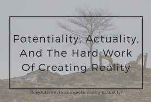 Potentiality, Actuality, And The Hard Work Of Creating Reality